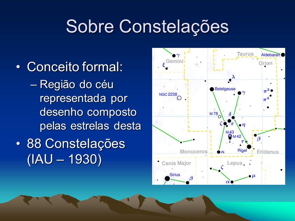 Sobre Constelações Conceito formal:Conceito formal: –Região do céu representada por desenho composto pelas estrelas desta 88 Constelações (IAU – 1930)