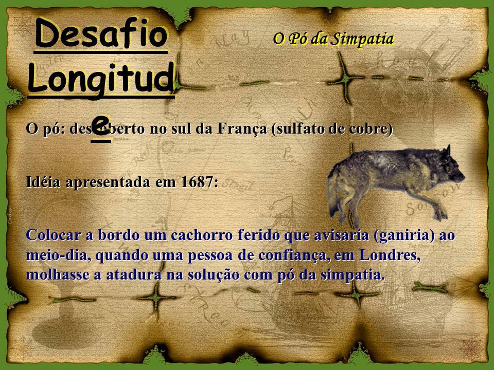 O Pó da Simpatia Idéia apresentada em 1687: Colocar a bordo um cachorro ferido que avisaria (ganiria) ao meio-dia, quando uma pessoa de confiança, em