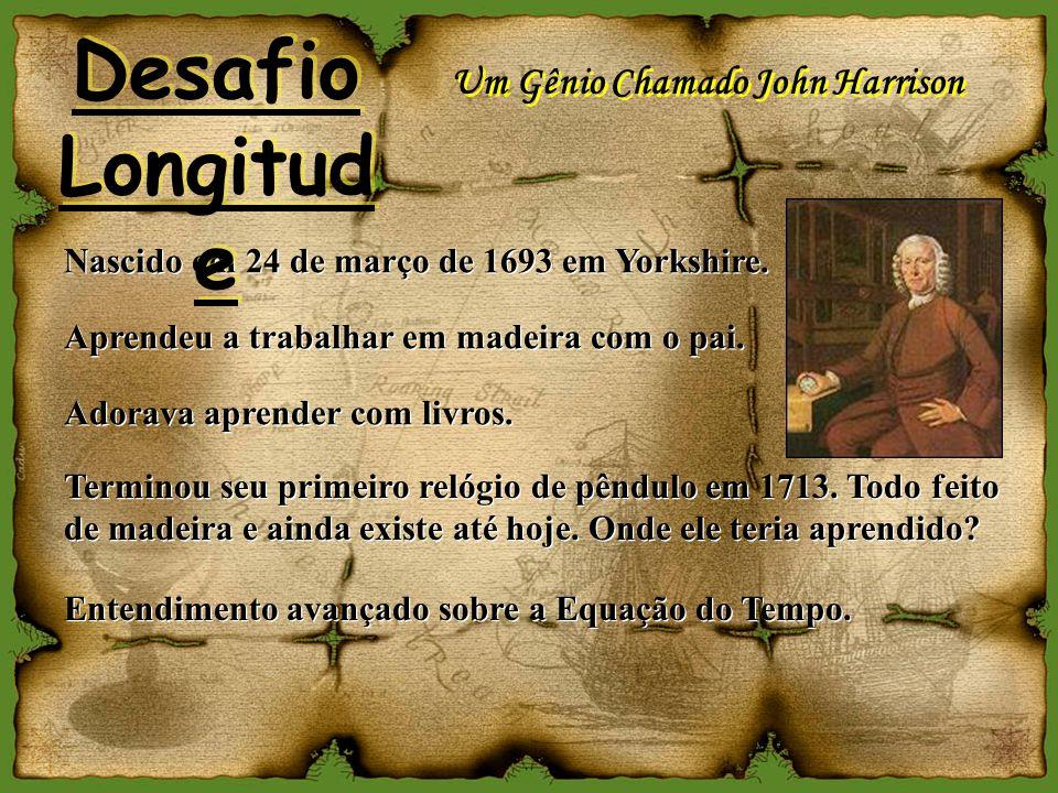 Um Gênio Chamado John Harrison Nascido em 24 de março de 1693 em Yorkshire. Aprendeu a trabalhar em madeira com o pai. Adorava aprender com livros. Na