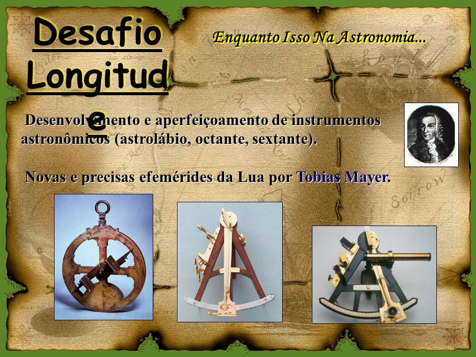 Enquanto Isso Na Astronomia... Desenvolvimento e aperfeiçoamento de instrumentos astronômicos (astrolábio, octante, sextante). Novas e precisas efemér