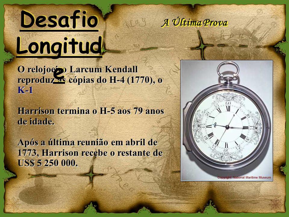 A Última Prova O relojoeiro Larcum Kendall reproduz as cópias do H-4 (1770), o K-1 Harrison termina o H-5 aos 79 anos de idade. Após a última reunião