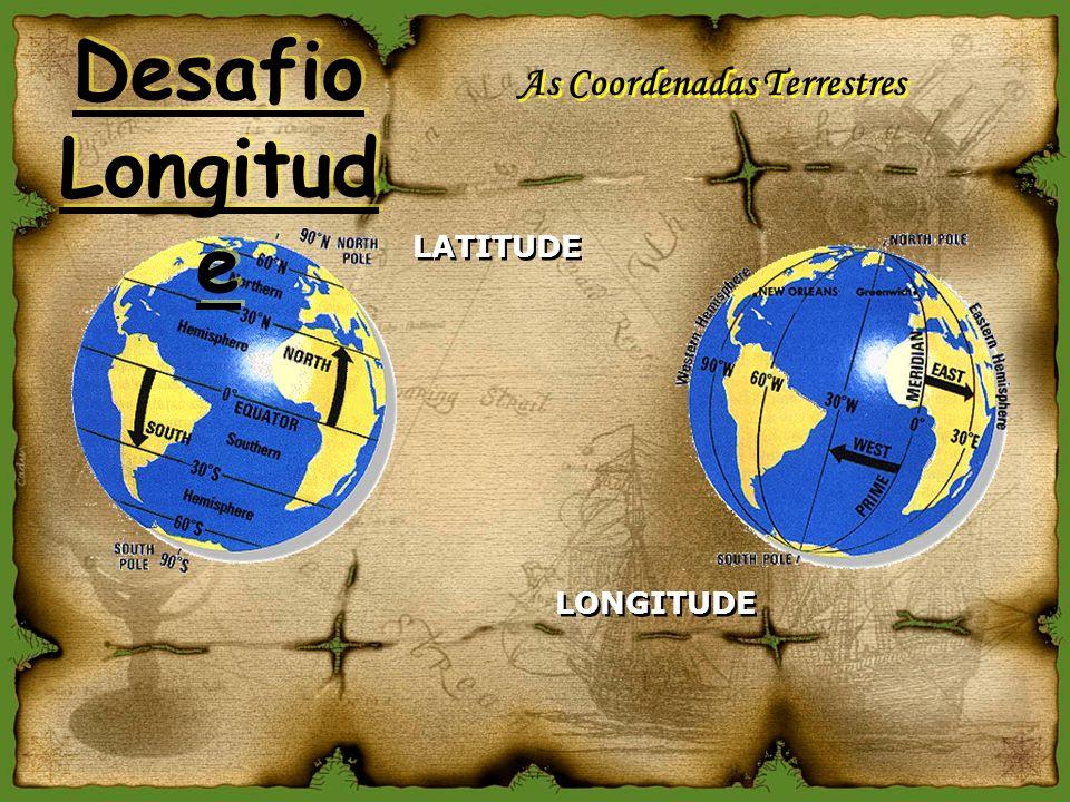 As Coordenadas Terrestres LATITUDE LONGITUDE Desafio Longitud e Desafio Longitud e