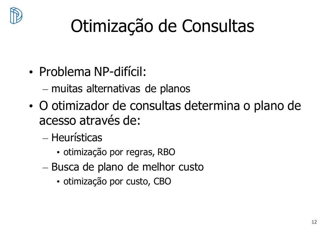 12 Otimização de Consultas Problema NP-difícil: – muitas alternativas de planos O otimizador de consultas determina o plano de acesso através de: – He