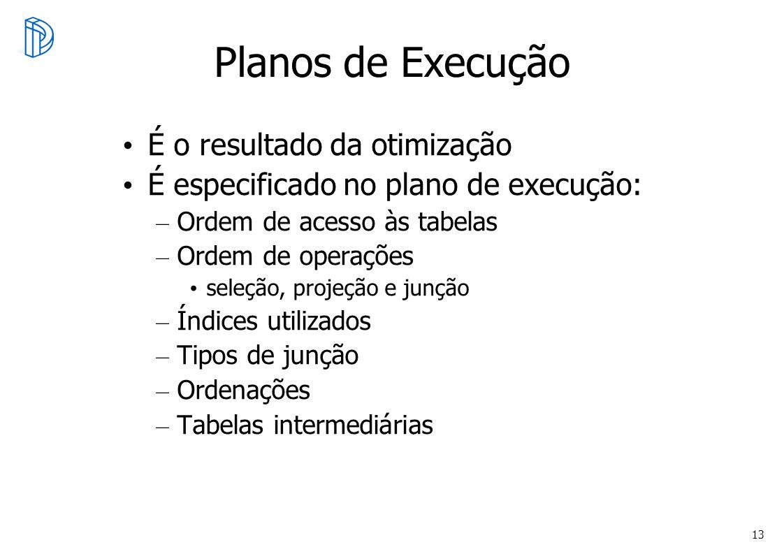 13 Planos de Execução É o resultado da otimização É especificado no plano de execução: – Ordem de acesso às tabelas – Ordem de operações seleção, proj