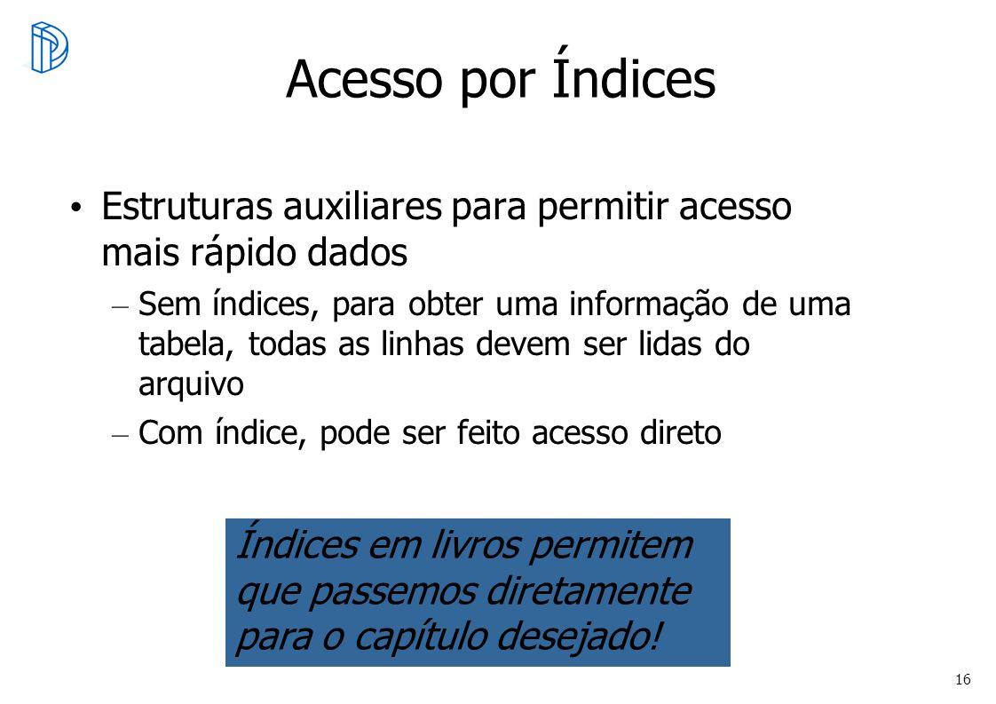 16 Acesso por Índices Estruturas auxiliares para permitir acesso mais rápido dados – Sem índices, para obter uma informação de uma tabela, todas as li