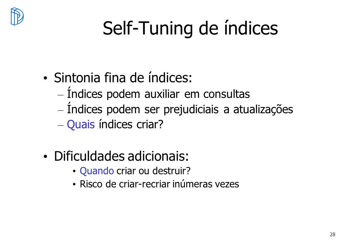 28 Self-Tuning de índices Sintonia fina de índices: – Índices podem auxiliar em consultas – Índices podem ser prejudiciais a atualizações – Quais índi