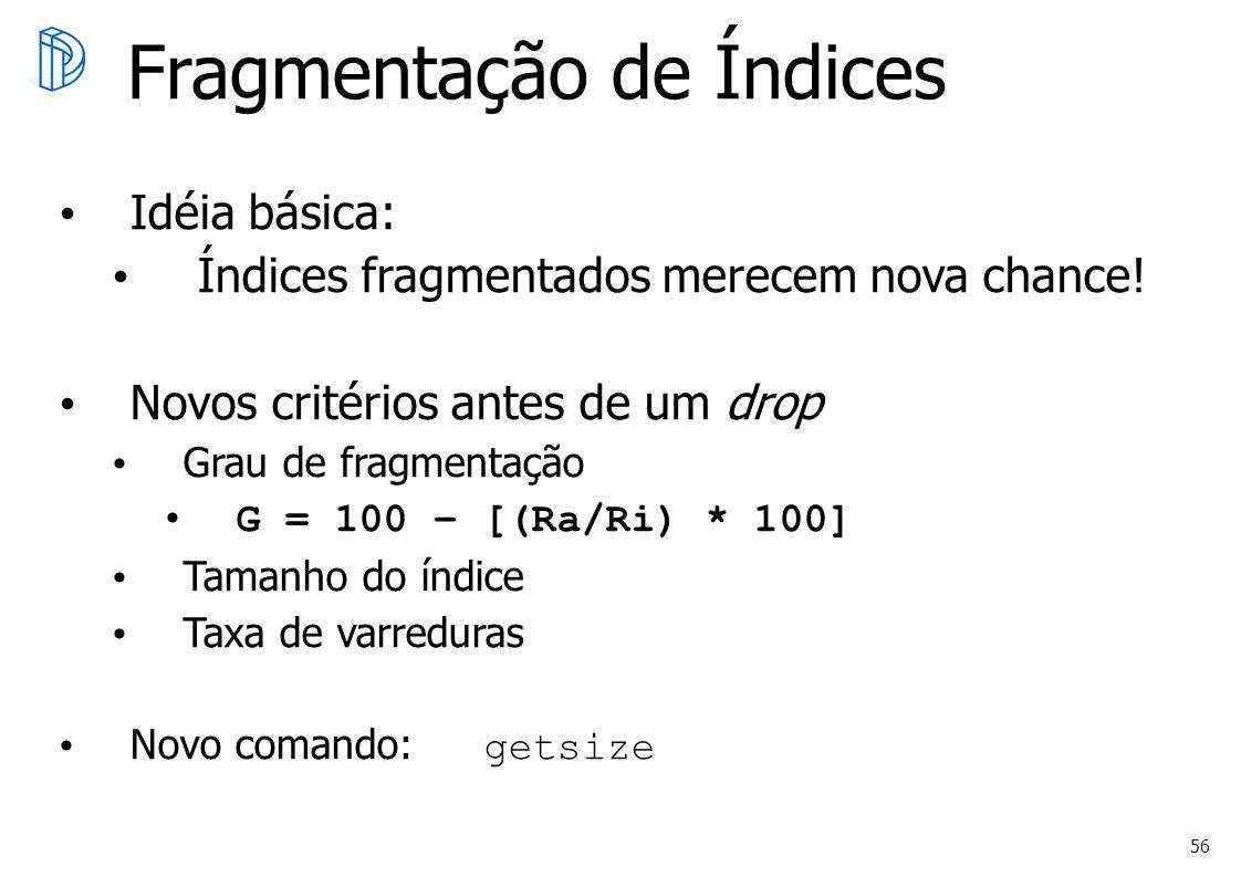 56 Fragmentação de Índices Idéia básica: Índices fragmentados merecem nova chance! Novos critérios antes de um drop Grau de fragmentação G = 100 – [(R