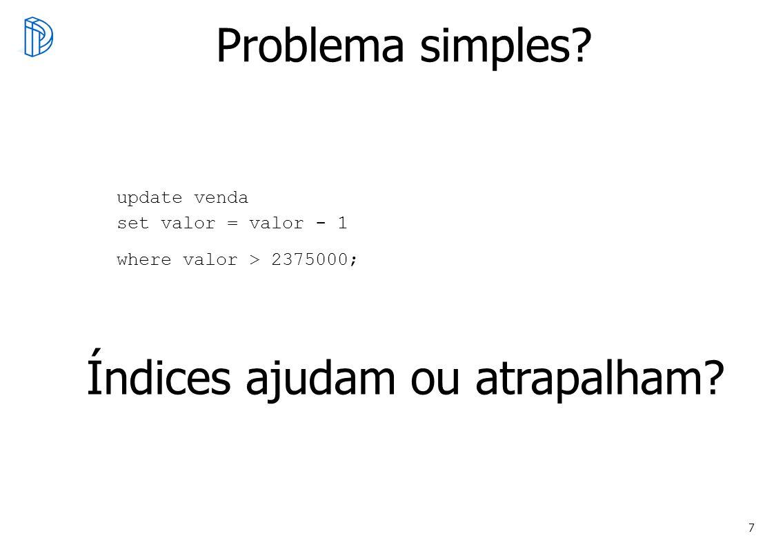 7 Problema simples? update venda set valor = valor - 1 where valor > 2375000; Índices ajudam ou atrapalham?