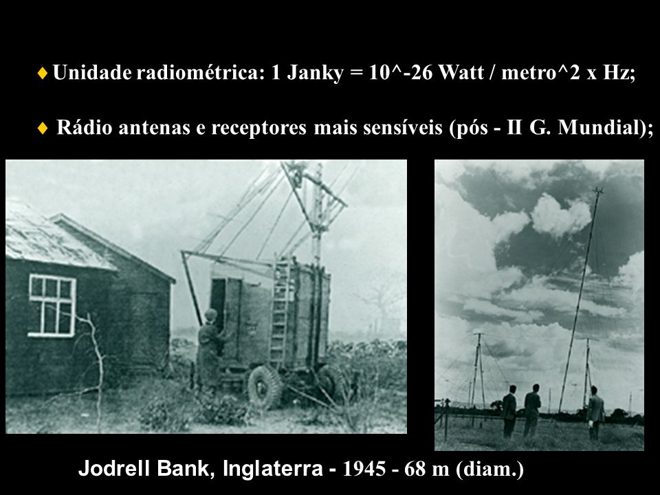 Rádio antenas e receptores mais sensíveis (pós - II G. Mundial); Unidade radiométrica: 1 Janky = 10^-26 Watt / metro^2 x Hz; Jodrell Bank Jodrell Bank
