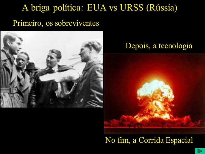 A briga política: EUA vs URSS (Rússia) Primeiro, os sobreviventes Depois, a tecnologia No fim, a Corrida Espacial