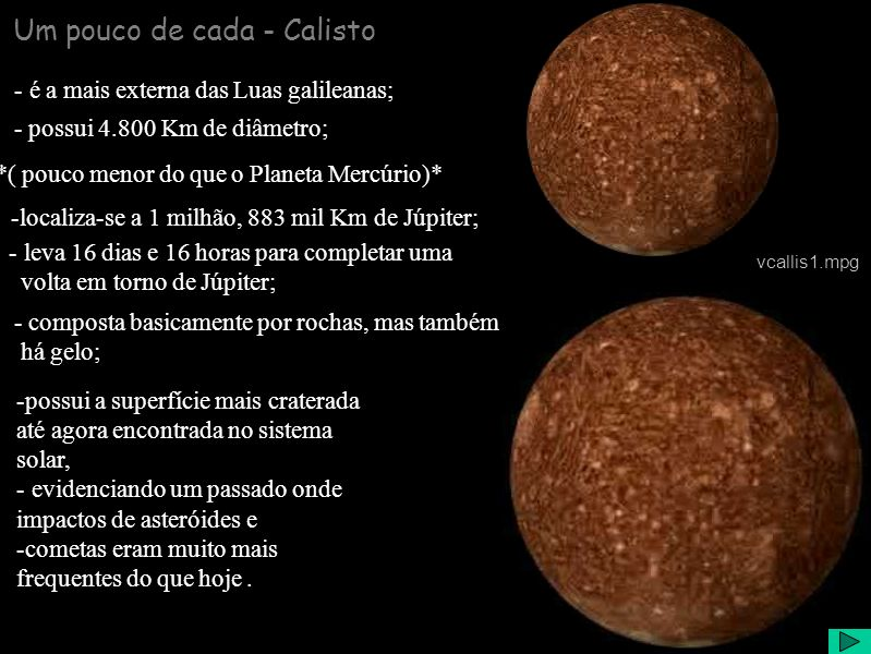 Um pouco de cada - Calisto - é a mais externa das Luas galileanas; - possui 4.800 Km de diâmetro; *( pouco menor do que o Planeta Mercúrio)* -localiza-se a 1 milhão, 883 mil Km de Júpiter; - leva 16 dias e 16 horas para completar uma volta em torno de Júpiter; - composta basicamente por rochas, mas também há gelo; -possui a superfície mais craterada até agora encontrada no sistema solar, - evidenciando um passado onde impactos de asteróides e -cometas eram muito mais frequentes do que hoje.