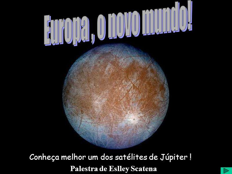Palestra de Eslley Scatena Conheça melhor um dos satélites de Júpiter !
