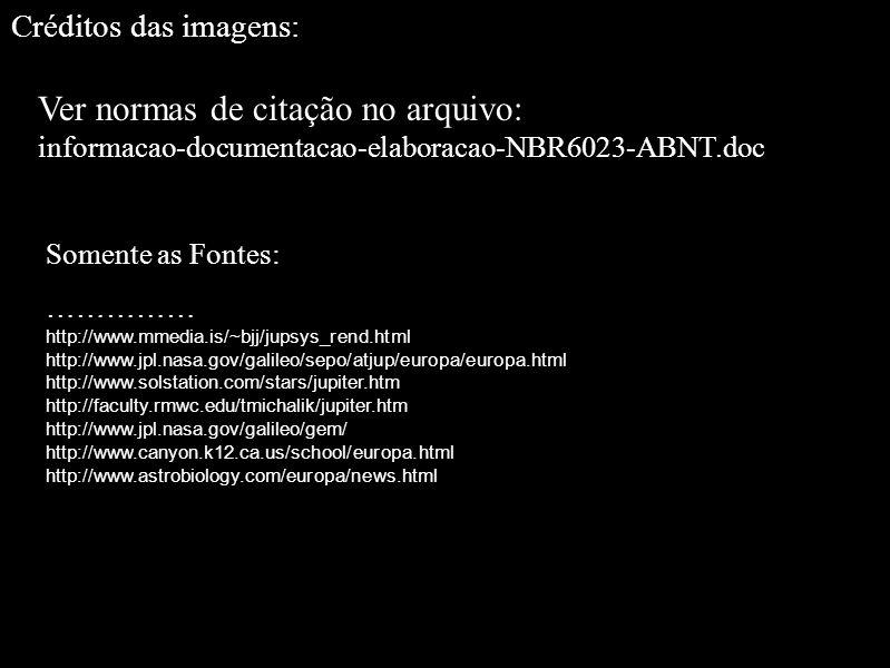 Créditos das imagens: Ver normas de citação no arquivo: informacao-documentacao-elaboracao-NBR6023-ABNT.doc Somente as Fontes: …………… http://www.mmedia.is/~bjj/jupsys_rend.html http://www.jpl.nasa.gov/galileo/sepo/atjup/europa/europa.html http://www.solstation.com/stars/jupiter.htm http://faculty.rmwc.edu/tmichalik/jupiter.htm http://www.jpl.nasa.gov/galileo/gem/ http://www.canyon.k12.ca.us/school/europa.html http://www.astrobiology.com/europa/news.html