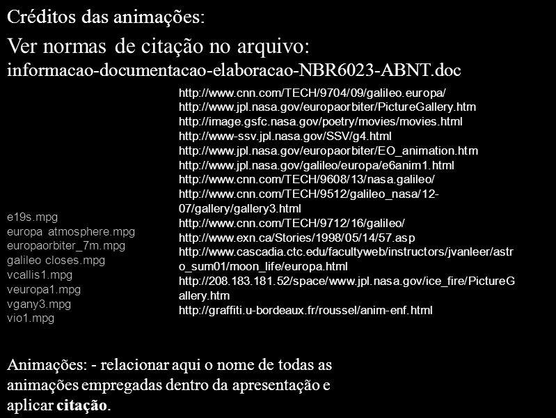 Créditos das animações: Ver normas de citação no arquivo: informacao-documentacao-elaboracao-NBR6023-ABNT.doc e19s.mpg europa atmosphere.mpg europaorbiter_7m.mpg galileo closes.mpg vcallis1.mpg veuropa1.mpg vgany3.mpg vio1.mpg Animações: - relacionar aqui o nome de todas as animações empregadas dentro da apresentação e aplicar citação.