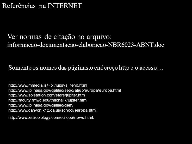 Referências na INTERNET Ver normas de citação no arquivo: informacao-documentacao-elaboracao-NBR6023-ABNT.doc Somente os nomes das páginas,o endereço http e o acesso… …………… http://www.mmedia.is/~bjj/jupsys_rend.html http://www.jpl.nasa.gov/galileo/sepo/atjup/europa/europa.html http://www.solstation.com/stars/jupiter.htm http://faculty.rmwc.edu/tmichalik/jupiter.htm http://www.jpl.nasa.gov/galileo/gem/ http://www.canyon.k12.ca.us/school/europa.html http://www.astrobiology.com/europa/news.html.