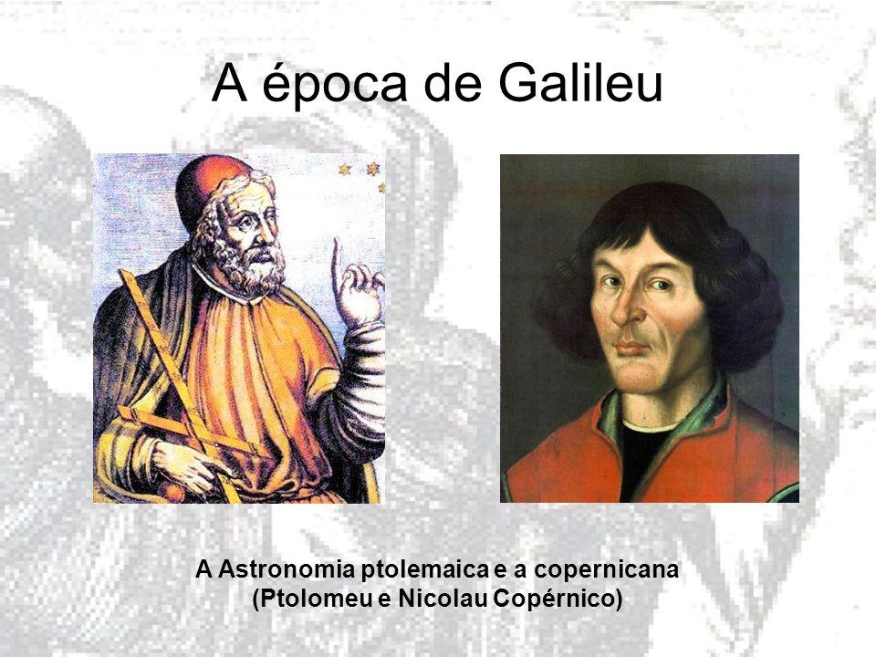 A época de Galileu A Astronomia ptolemaica e a copernicana (Ptolomeu e Nicolau Copérnico)