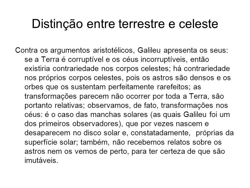 Distinção entre terrestre e celeste Contra os argumentos aristotélicos, Galileu apresenta os seus: se a Terra é corruptível e os céus incorruptíveis,
