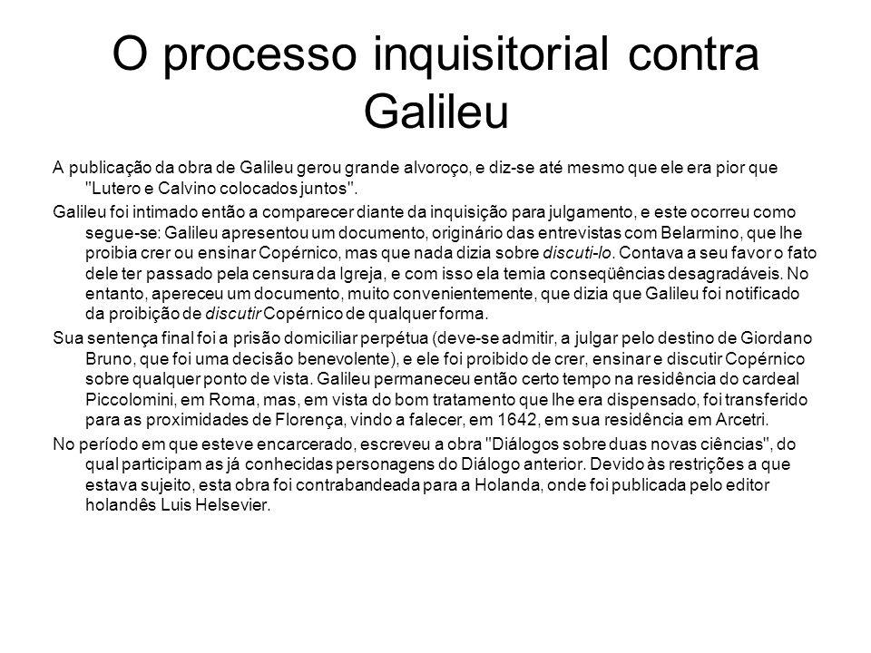 O processo inquisitorial contra Galileu A publicação da obra de Galileu gerou grande alvoroço, e diz-se até mesmo que ele era pior que