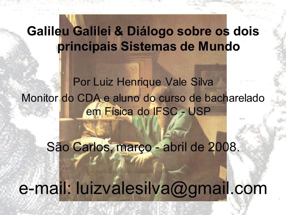 e-mail: luizvalesilva@gmail.com Galileu Galilei & Diálogo sobre os dois principais Sistemas de Mundo Por Luiz Henrique Vale Silva Monitor do CDA e alu