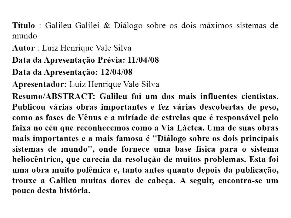Título : Galileu Galilei & Diálogo sobre os dois máximos sistemas de mundo Autor : Luiz Henrique Vale Silva Data da Apresentação Prévia: 11/04/08 Data