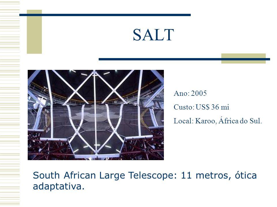 SALT South African Large Telescope: 11 metros, ótica adaptativa. Ano: 2005 Custo: US$ 36 mi Local: Karoo, África do Sul.