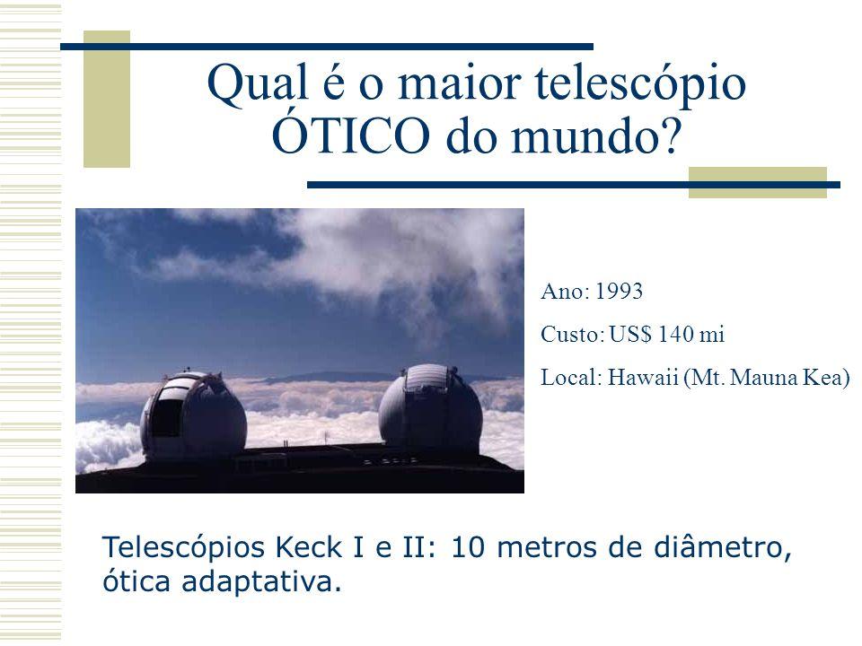 Qual é o maior telescópio ÓTICO do mundo? Telescópios Keck I e II: 10 metros de diâmetro, ótica adaptativa. Ano: 1993 Custo: US$ 140 mi Local: Hawaii