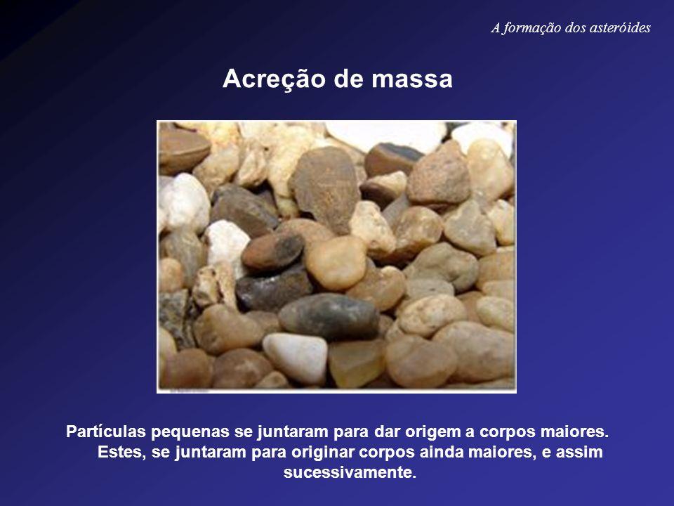 Acreção de massa Partículas pequenas se juntaram para dar origem a corpos maiores. Estes, se juntaram para originar corpos ainda maiores, e assim suce