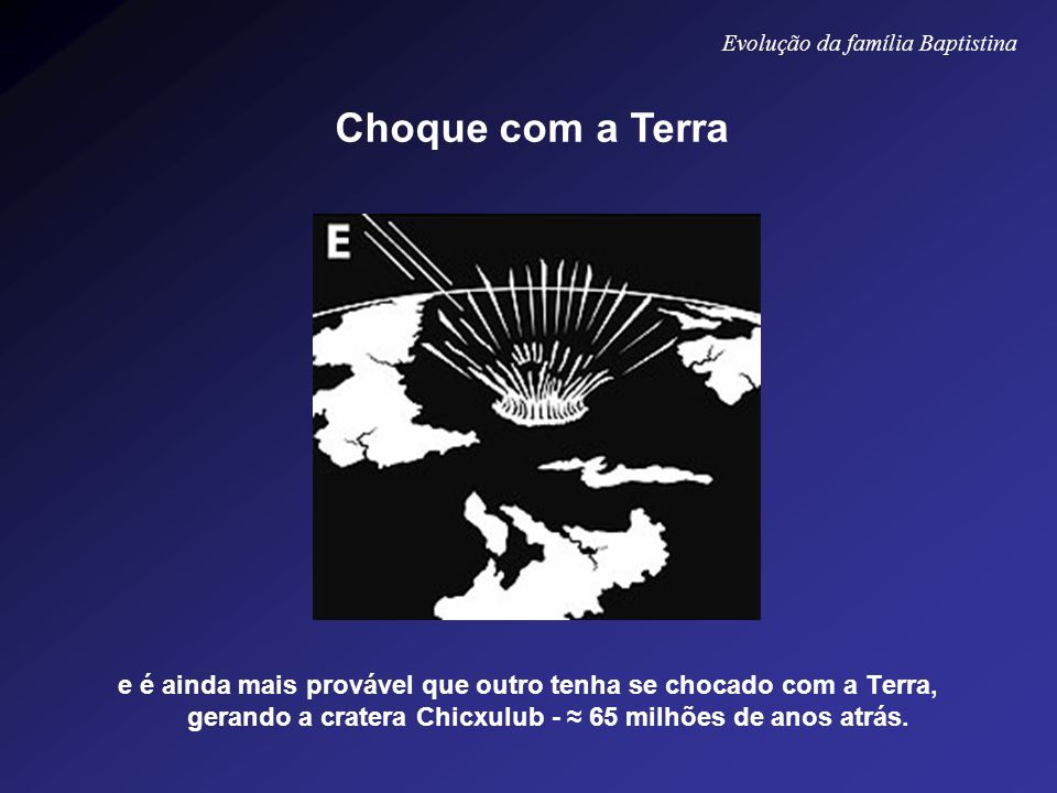 e é ainda mais provável que outro tenha se chocado com a Terra, gerando a cratera Chicxulub - 65 milhões de anos atrás. Evolução da família Baptistina