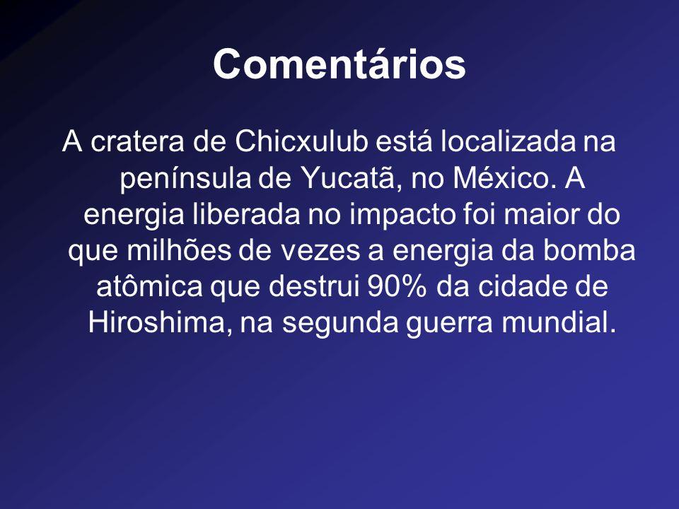 Comentários A cratera de Chicxulub está localizada na península de Yucatã, no México. A energia liberada no impacto foi maior do que milhões de vezes