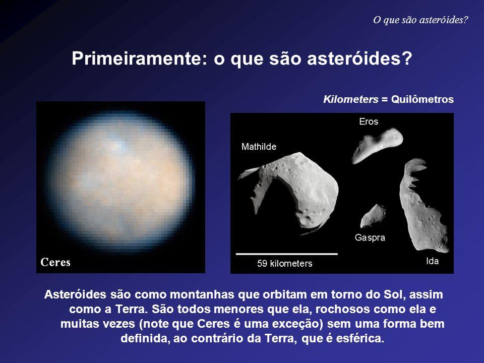 Primeiramente: o que são asteróides? Asteróides são como montanhas que orbitam em torno do Sol, assim como a Terra. São todos menores que ela, rochoso