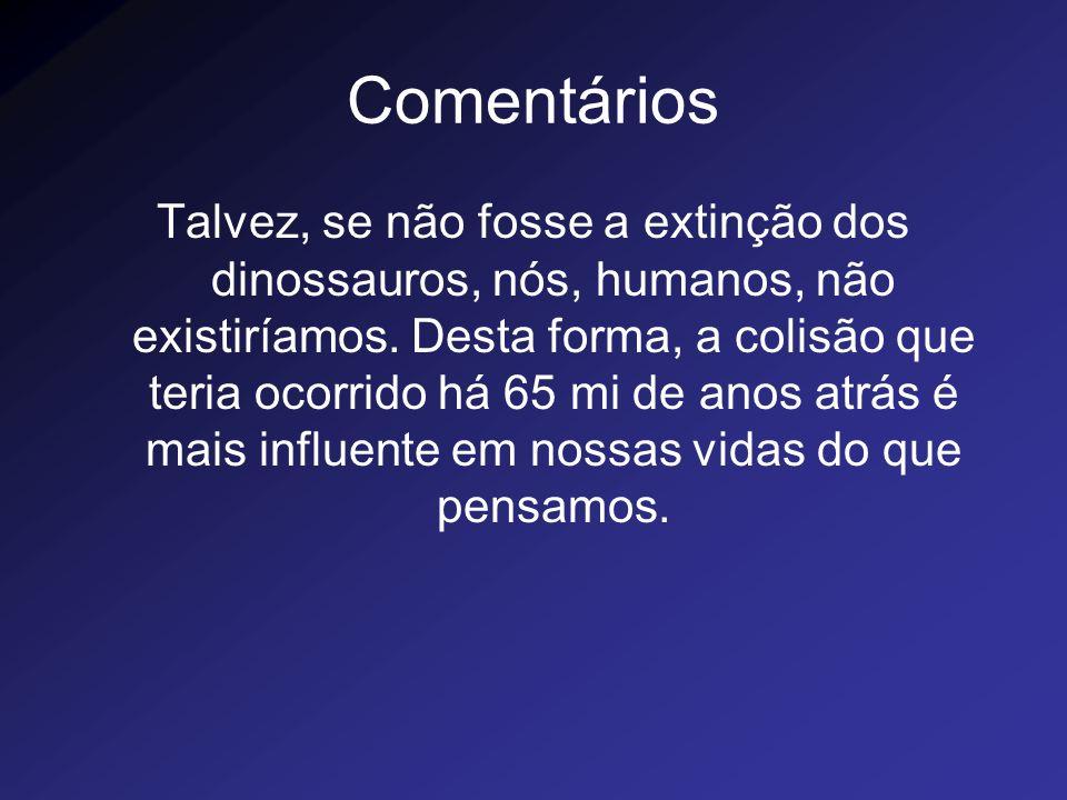 Comentários Talvez, se não fosse a extinção dos dinossauros, nós, humanos, não existiríamos. Desta forma, a colisão que teria ocorrido há 65 mi de ano
