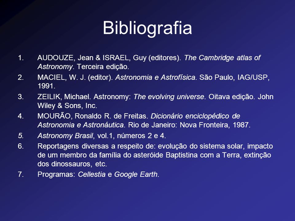 Bibliografia 1.AUDOUZE, Jean & ISRAEL, Guy (editores). The Cambridge atlas of Astronomy. Terceira edição. 2.MACIEL, W. J. (editor). Astronomia e Astro