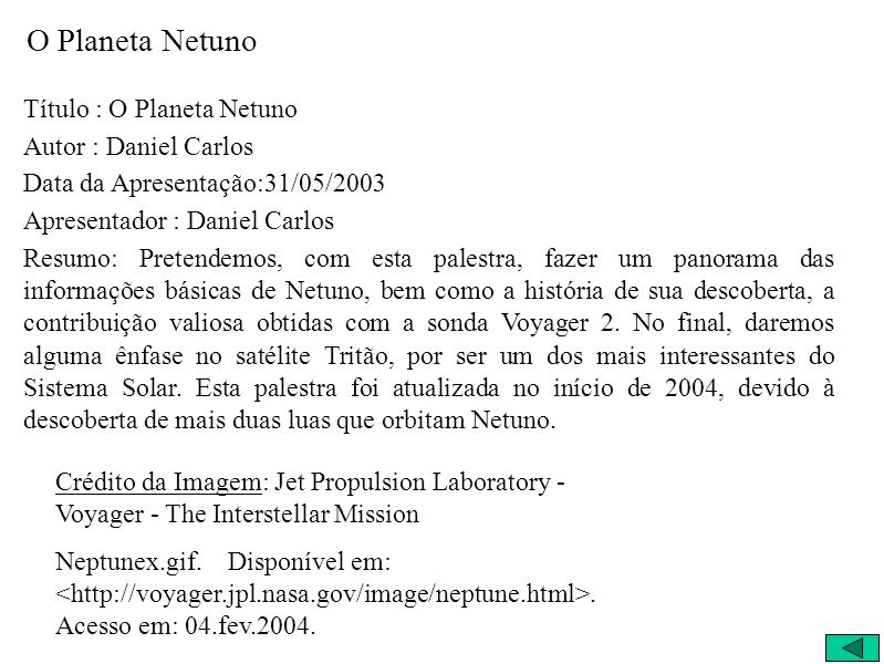 O Planeta Netuno Título : O Planeta Netuno Autor : Daniel Carlos Data da Apresentação:31/05/2003 Apresentador : Daniel Carlos Resumo: Pretendemos, com esta palestra, fazer um panorama das informações básicas de Netuno, bem como a história de sua descoberta, a contribuição valiosa obtidas com a sonda Voyager 2.