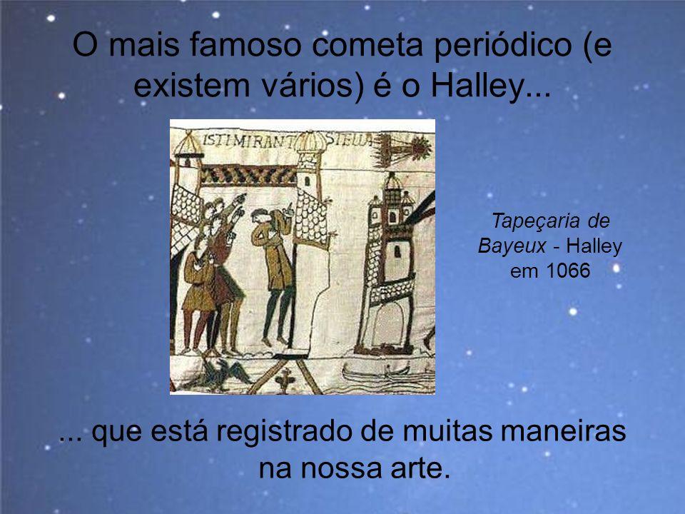 O mais famoso cometa periódico (e existem vários) é o Halley...... que está registrado de muitas maneiras na nossa arte. Tapeçaria de Bayeux - Halley