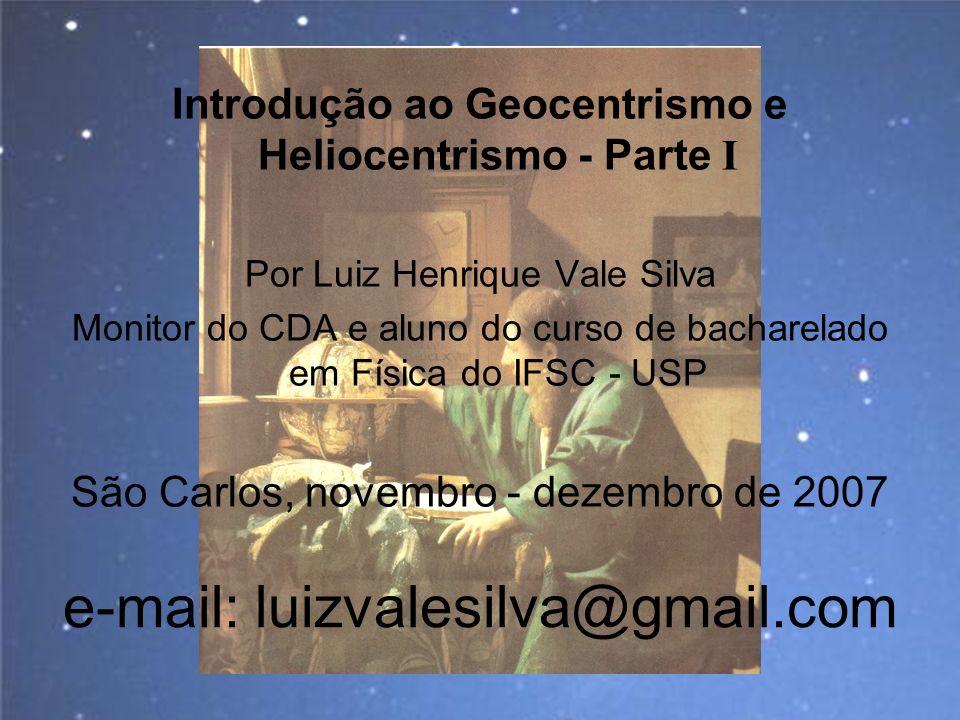 e-mail: luizvalesilva@gmail.com Introdução ao Geocentrismo e Heliocentrismo - Parte I Por Luiz Henrique Vale Silva Monitor do CDA e aluno do curso de