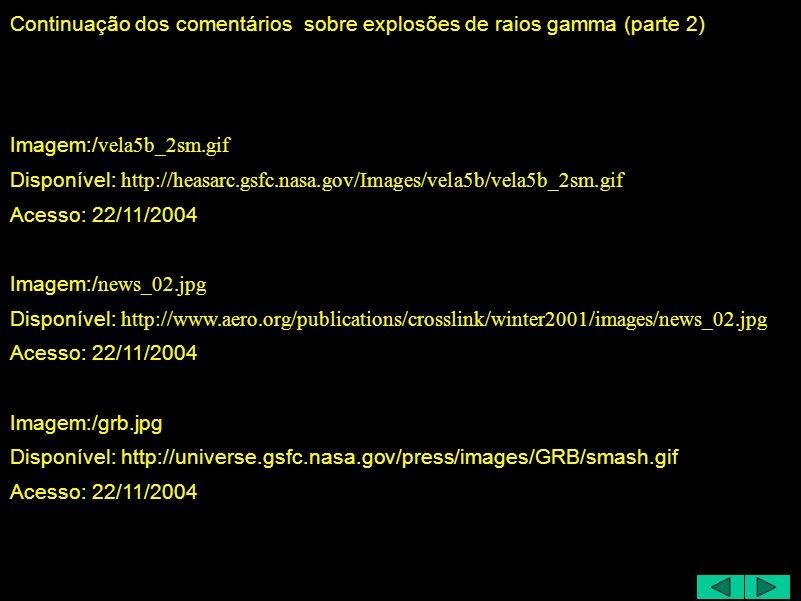 Continuação dos comentários sobre explosões de raios gamma (parte 2) Imagem:/ vela5b_2sm.gif Disponível: http://heasarc.gsfc.nasa.gov/Images/vela5b/vela5b_2sm.gif Acesso: 22/11/2004 Imagem:/ news_02.jpg Disponível: http://www.aero.org/publications/crosslink/winter2001/images/news_02.jpg Acesso: 22/11/2004 Imagem:/grb.jpg Disponível: http://universe.gsfc.nasa.gov/press/images/GRB/smash.gif Acesso: 22/11/2004