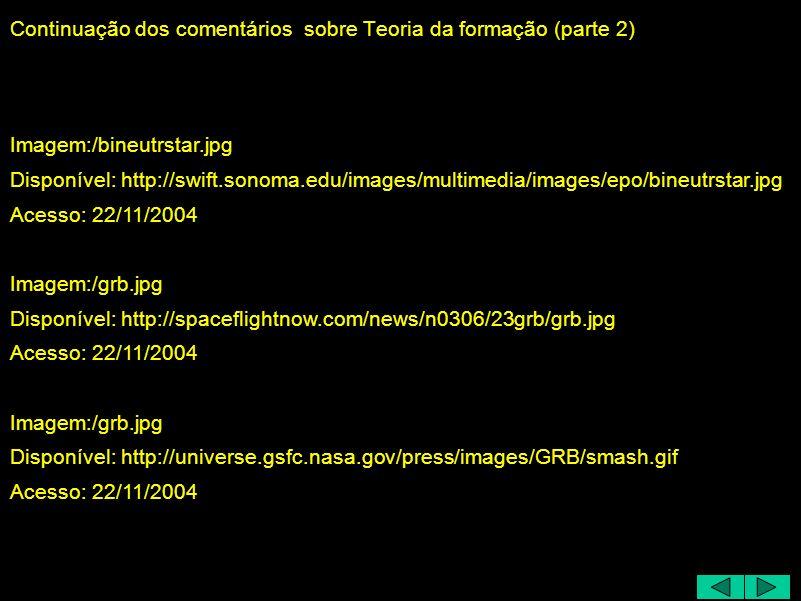 Continuação dos comentários sobre Teoria da formação (parte 2) Imagem:/bineutrstar.jpg Disponível: http://swift.sonoma.edu/images/multimedia/images/epo/bineutrstar.jpg Acesso: 22/11/2004 Imagem:/grb.jpg Disponível: http://spaceflightnow.com/news/n0306/23grb/grb.jpg Acesso: 22/11/2004 Imagem:/grb.jpg Disponível: http://universe.gsfc.nasa.gov/press/images/GRB/smash.gif Acesso: 22/11/2004