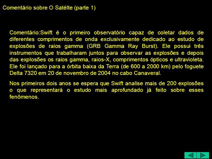 Comentário sobre O Satélte (parte 1) Comentário:Swift é o primeiro observatório capaz de coletar dados de diferentes comprimentos de onda exclusivamente dedicado ao estudo de explosões de raios gamma (GRB Gamma Ray Burst).