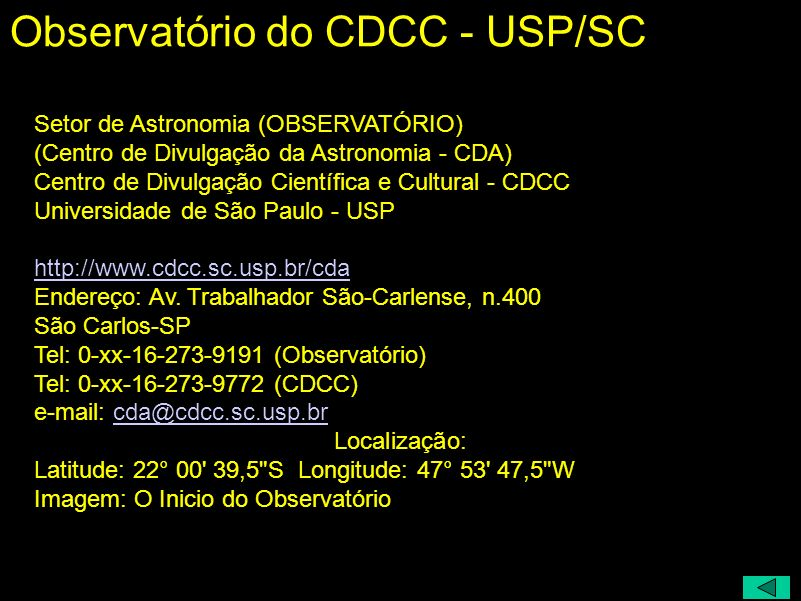 Setor de Astronomia (OBSERVATÓRIO) (Centro de Divulgação da Astronomia - CDA) Centro de Divulgação Científica e Cultural - CDCC Universidade de São Paulo - USP http://www.cdcc.sc.usp.br/cda Endereço: Av.