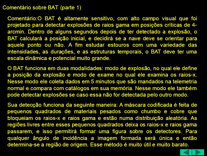 Comentário sobre BAT (parte 1) Comentário:O BAT é altamente sensitivo, com alto campo visual que foi projetado para detectar explosões de raios gama em posições críticas de 4- arcmin.
