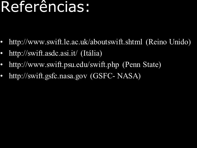 Referências: http://www.swift.le.ac.uk/aboutswift.shtml (Reino Unido) http://swift.asdc.asi.it/ (Itália) http://www.swift.psu.edu/swift.php (Penn State) http://swift.gsfc.nasa.gov (GSFC- NASA)