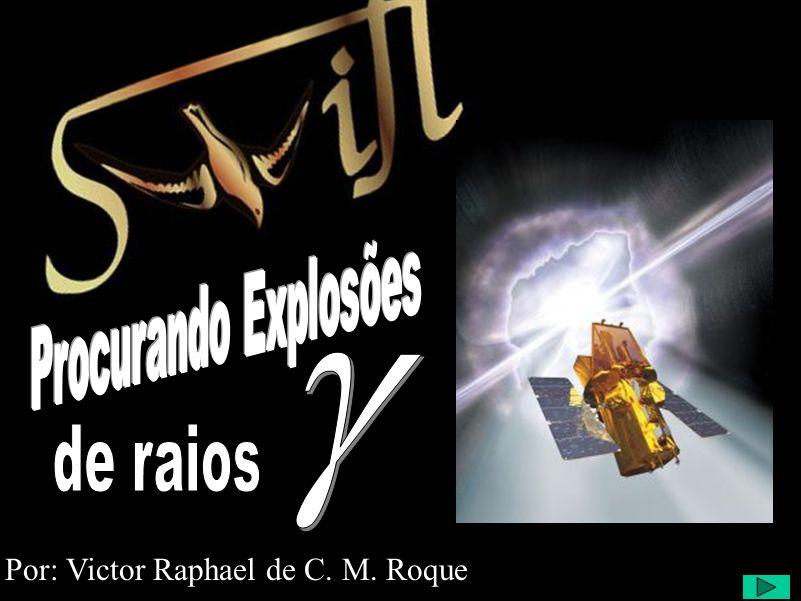 SWIFT - Procurando Fontes de Radiação Gama Por: Victor Raphael de C. M. Roque