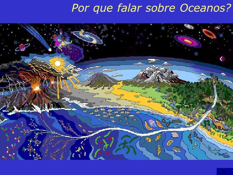 Conteúdo: Por que falar sobre Oceanos? A superfície da Terra é composta de 70% de água, há pontos em que a água chega a uma profundidade de 11 Km. Cré