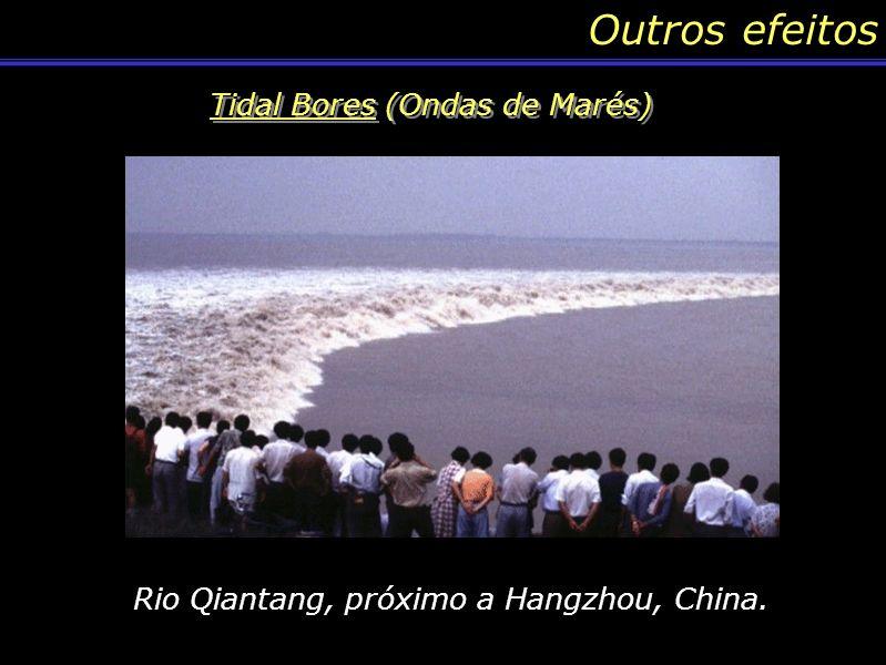 Outros efeitos Tidal Bores (Ondas de Marés) Rio Dee próximo a cidade de Chester, Inglaterra Rio Qiantang, próximo a Hangzhou, China.