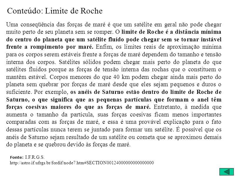 Conteúdo: Limite de Roche Uma conseqüência das forças de maré é que um satélite em geral não pode chegar muito perto de seu planeta sem se romper. O l