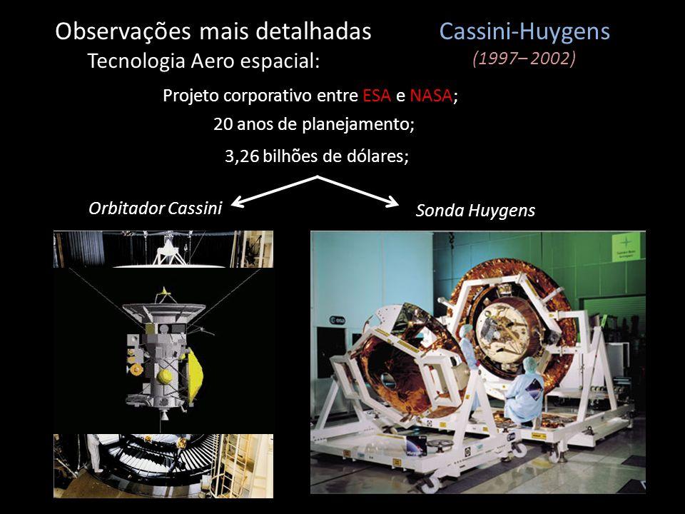 Observações mais detalhadas Tecnologia Aero espacial: Cassini-Huygens (1997– 2002) Projeto corporativo entre ESA e NASA; Orbitador Cassini Sonda Huyge