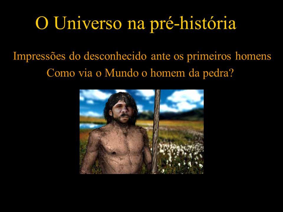 O Universo na pré-história Impressões do desconhecido ante os primeiros homens Como via o Mundo o homem da pedra?