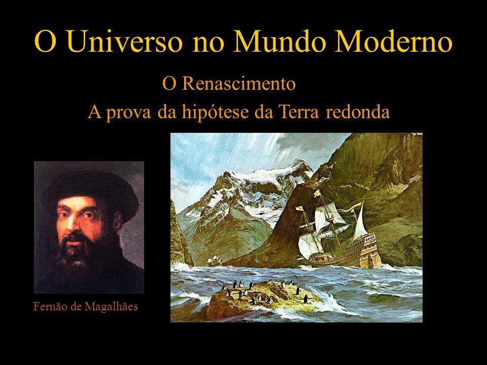 O Universo no Mundo Moderno O Renascimento A prova da hipótese da Terra redonda Fernão de Magalhães