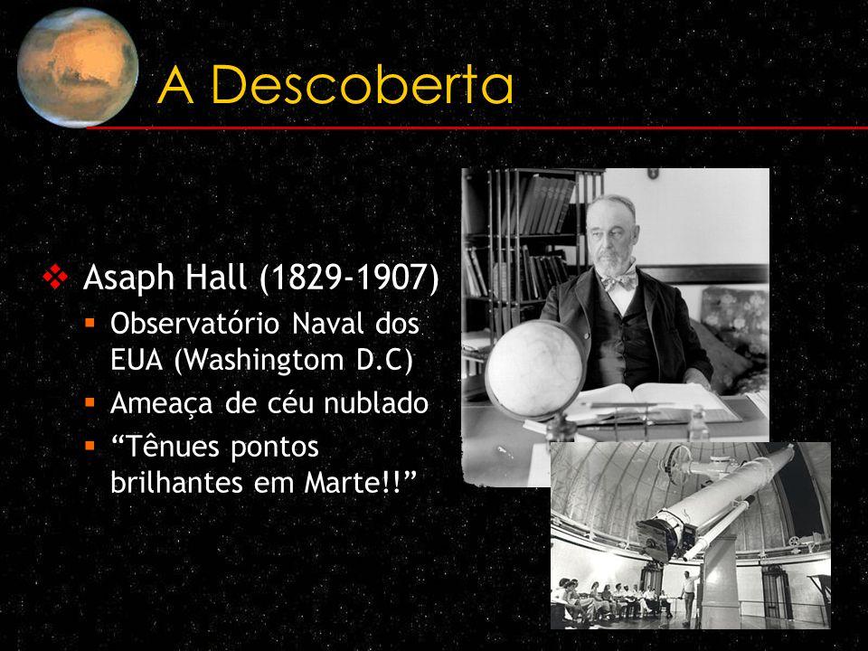 A Descoberta Asaph Hall (1829-1907) Observatório Naval dos EUA (Washingtom D.C) Ameaça de céu nublado Tênues pontos brilhantes em Marte!!