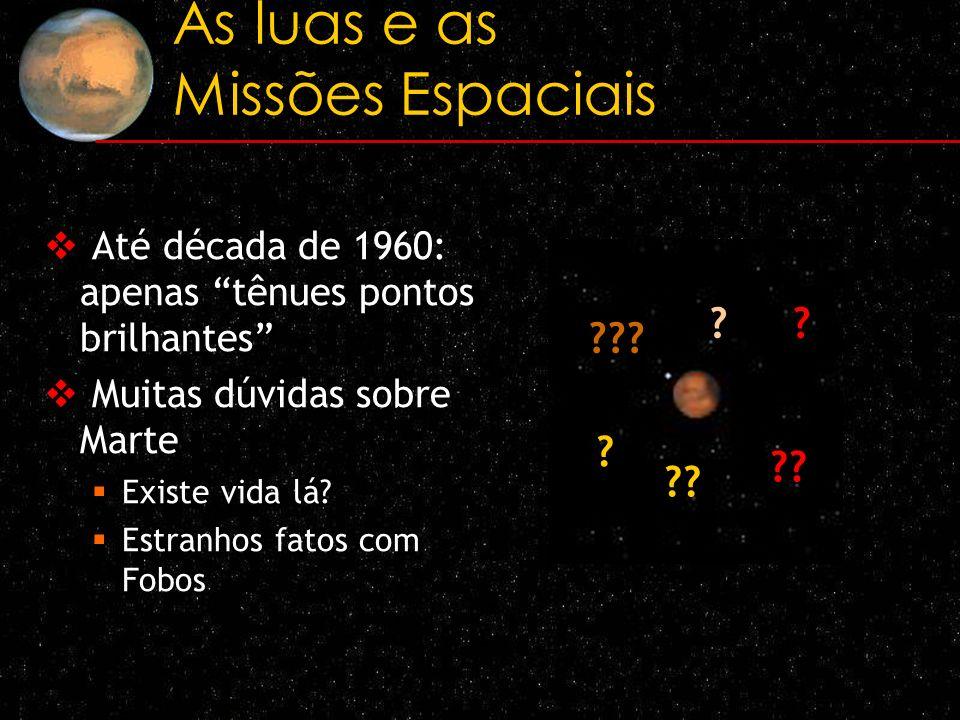 As luas e as Missões Espaciais Até década de 1960: apenas tênues pontos brilhantes Muitas dúvidas sobre Marte Existe vida lá? Estranhos fatos com Fobo